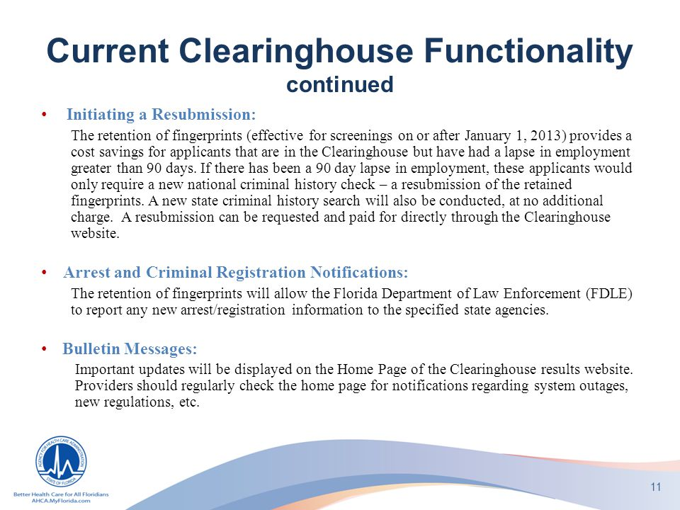 Current Clearinghouse Functionality continued Initiating a Resubmission: The retention of fingerprints (effective for screenings on or after January 1, 2013) provides a cost savings for applicants that are in the Clearinghouse but have had a lapse in employment greater than 90 days.