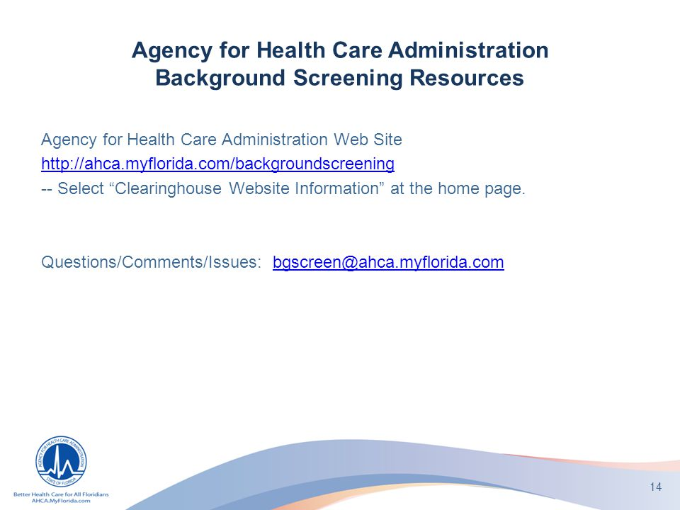 Agency for Health Care Administration Background Screening Resources Agency for Health Care Administration Web Site http://ahca.myflorida.com/backgroundscreening -- Select Clearinghouse Website Information at the home page.