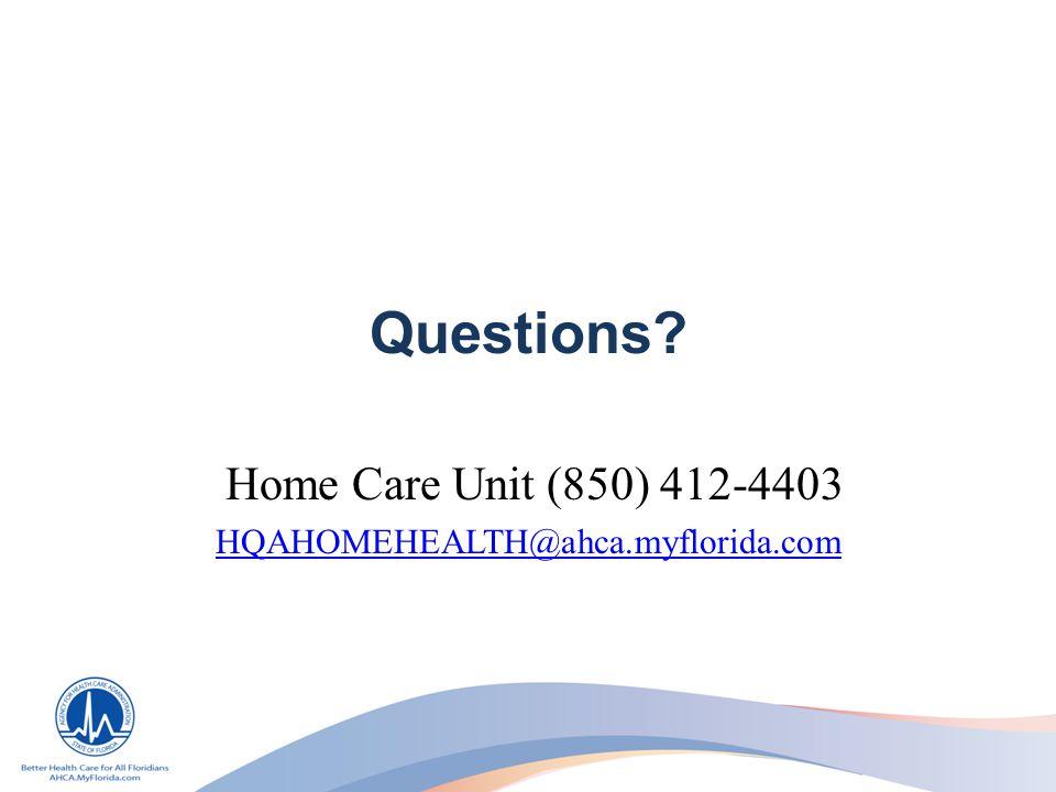 Questions? Home Care Unit (850) 412-4403 HQAHOMEHEALTH@ahca.myflorida.com