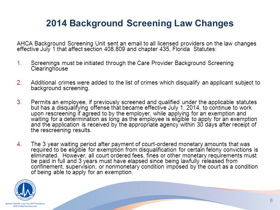 2014 Background Screening Law Changes AHCA Background Screening Unit sent an email to all licensed providers on the law changes effective July 1 that affect section 408.809 and chapter 435, Florida Statutes: 1.Screenings must be initiated through the Care Provider Background Screening Clearinghouse 2.Additional crimes were added to the list of crimes which disqualify an applicant subject to background screening.
