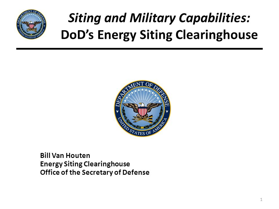 1 Siting and Military Capabilities: DoD's Energy Siting Clearinghouse Bill Van Houten Energy Siting Clearinghouse Office of the Secretary of Defense
