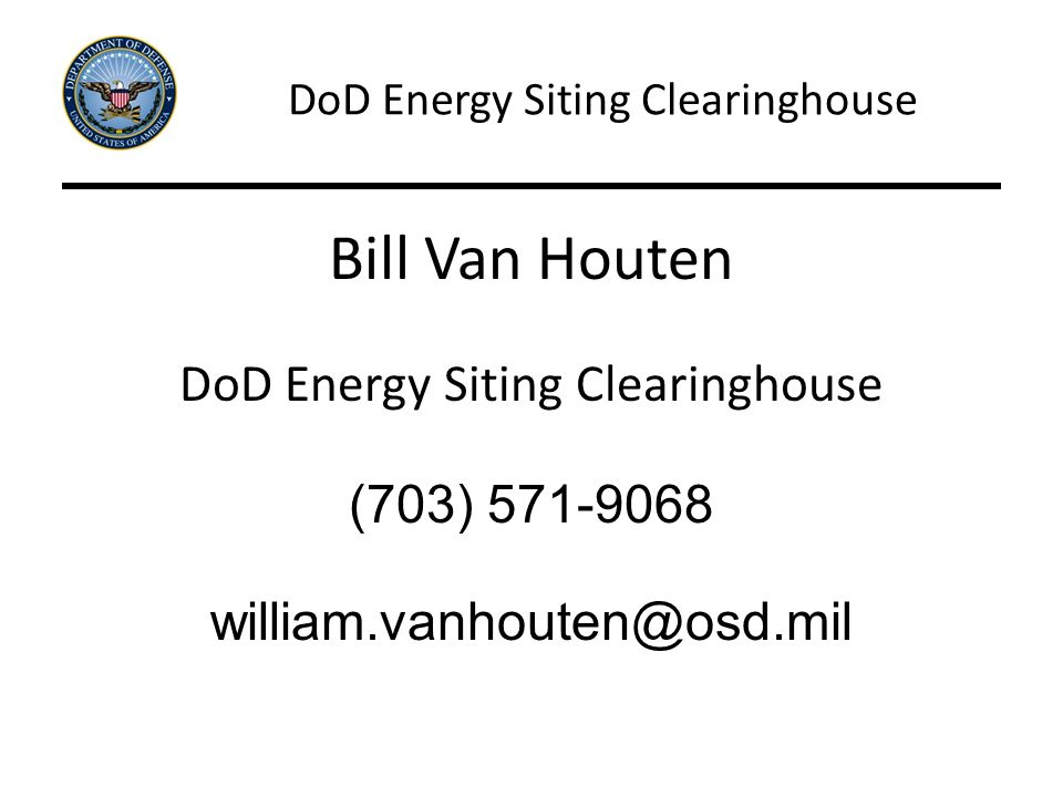 DoD Energy Siting Clearinghouse Bill Van Houten DoD Energy Siting Clearinghouse (703) 571-9068 william.vanhouten@osd.mil