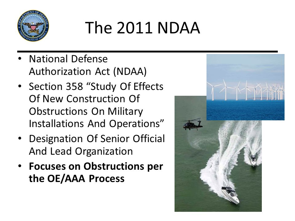 The 2011 NDAA National Defense Authorization Act (NDAA) Section 358 Study Of Effects Of New Construction Of Obstructions On Military Installations And Operations Designation Of Senior Official And Lead Organization Focuses on Obstructions per the OE/AAA Process
