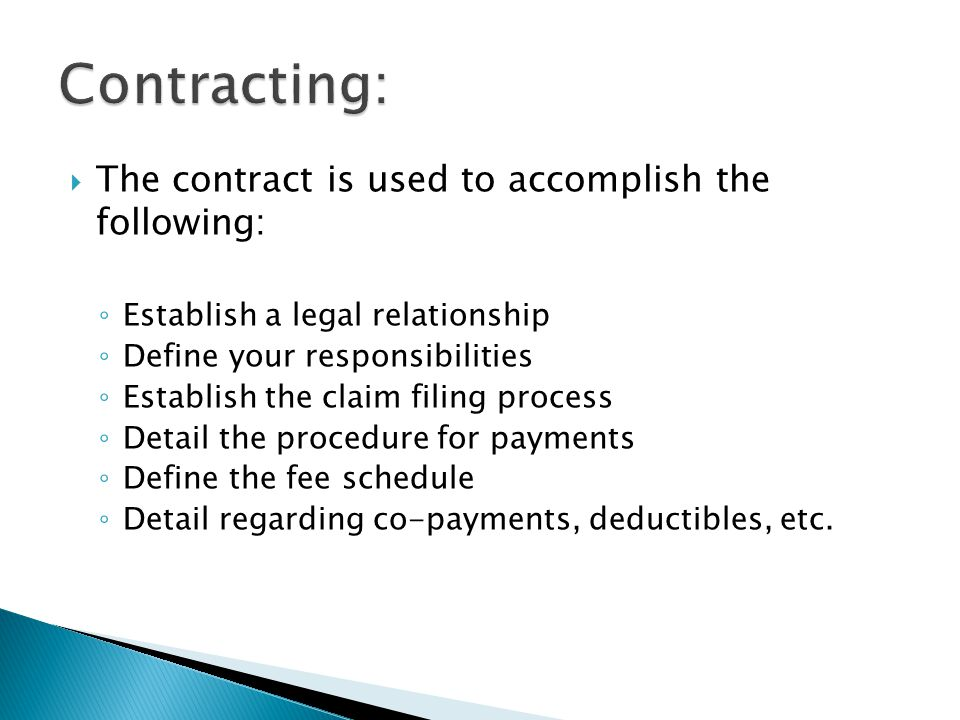  The contract is used to accomplish the following: ◦ Establish a legal relationship ◦ Define your responsibilities ◦ Establish the claim filing process ◦ Detail the procedure for payments ◦ Define the fee schedule ◦ Detail regarding co-payments, deductibles, etc.