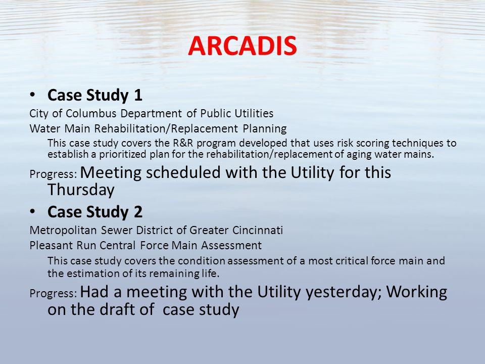 ARCADIS Case Study 1 City of Columbus Department of Public Utilities Water Main Rehabilitation/Replacement Planning This case study covers the R&R program developed that uses risk scoring techniques to establish a prioritized plan for the rehabilitation/replacement of aging water mains.