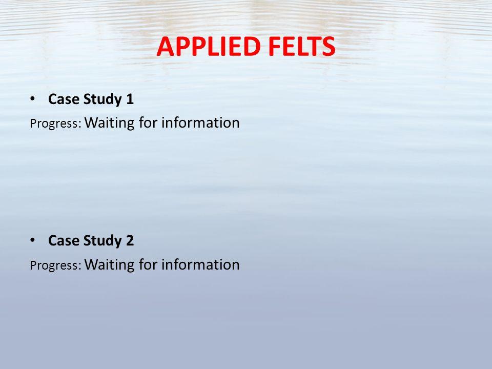 APPLIED FELTS Case Study 1 Progress: Waiting for information Case Study 2 Progress: Waiting for information