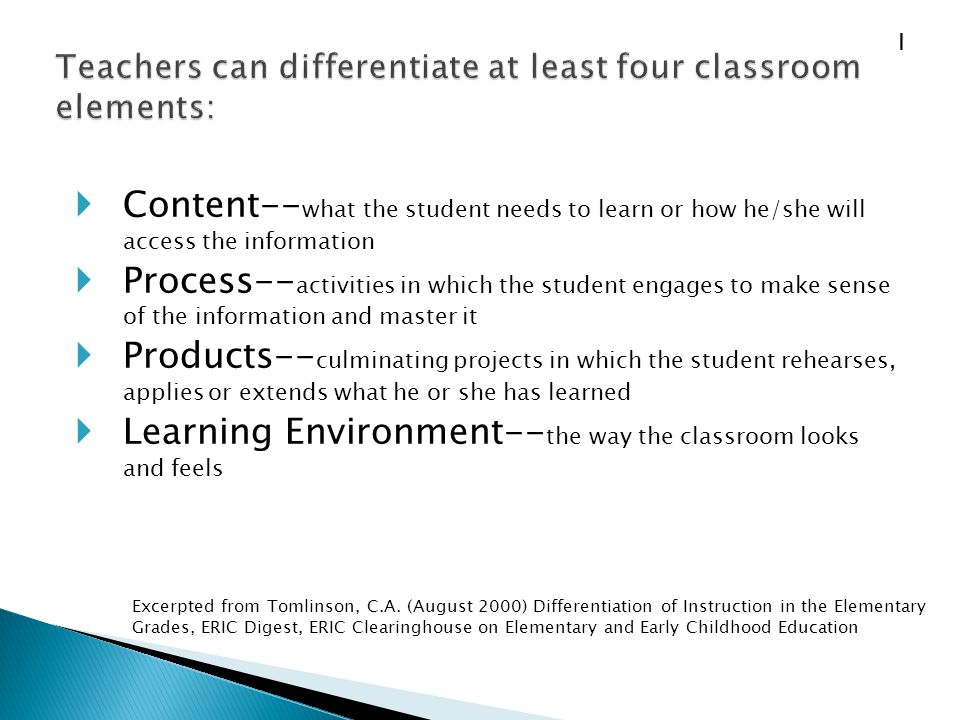 Content-- what the student needs to learn or how he/she will access the information  Process-- activities in which the student engages to make sense of the information and master it  Products-- culminating projects in which the student rehearses, applies or extends what he or she has learned  Learning Environment-- the way the classroom looks and feels Excerpted from Tomlinson, C.A.