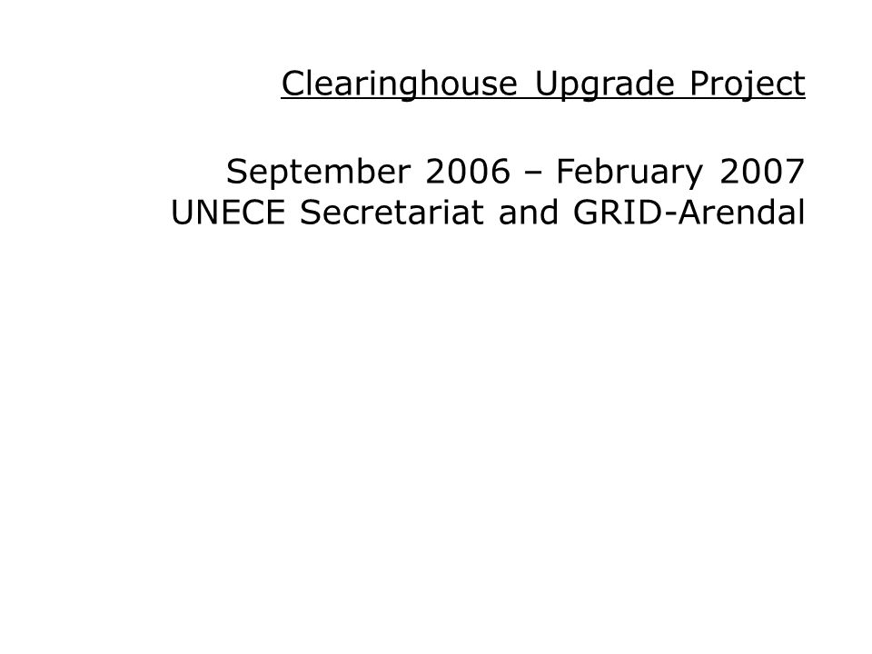 Clearinghouse Upgrade Project September 2006 – February 2007 UNECE Secretariat and GRID-Arendal
