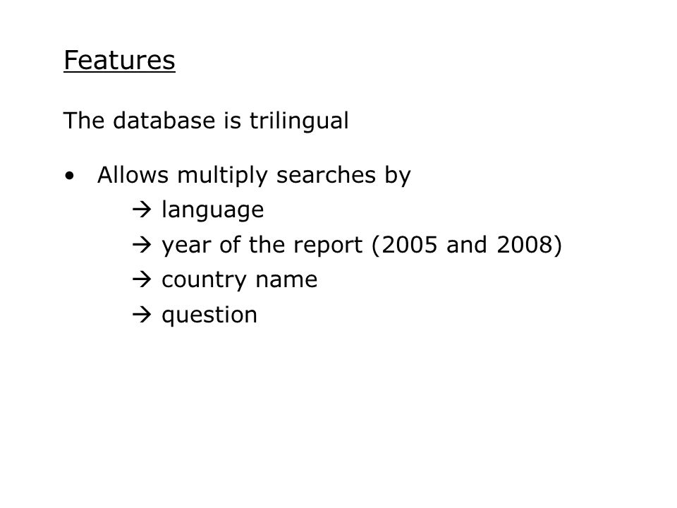 Features The database is trilingual Allows multiply searches by  language  year of the report (2005 and 2008)  country name  question