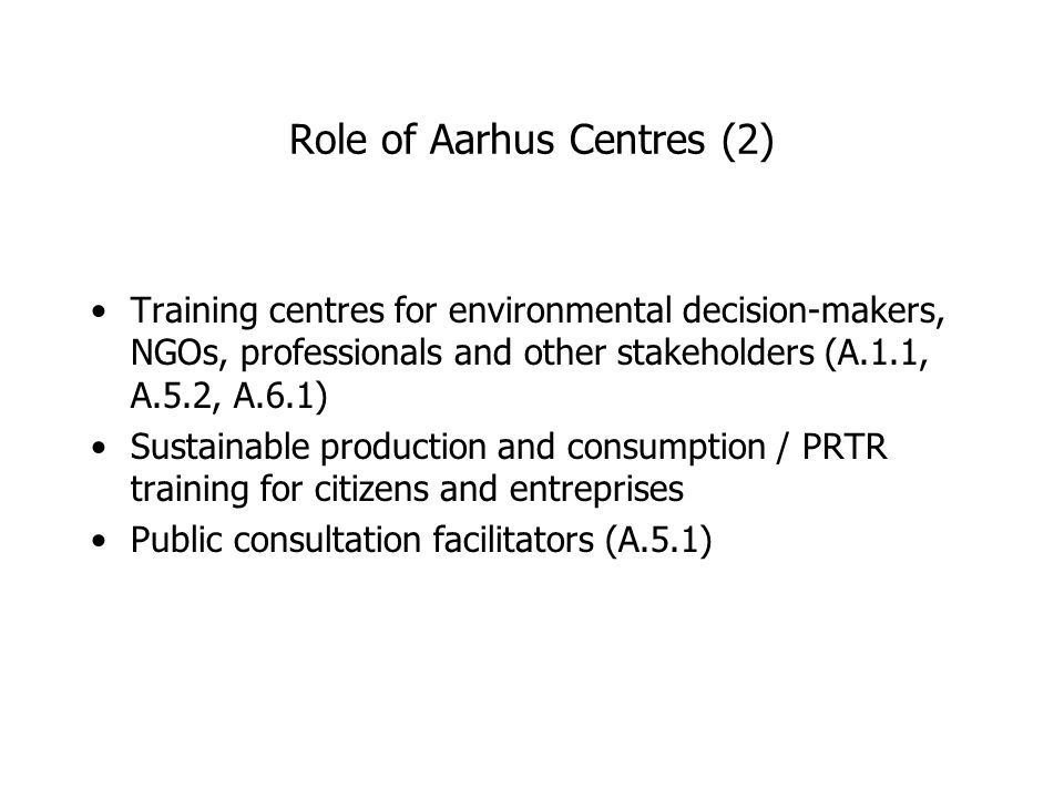 Role of Aarhus Centres (2) Training centres for environmental decision-makers, NGOs, professionals and other stakeholders (A.1.1, A.5.2, A.6.1) Sustainable production and consumption / PRTR training for citizens and entreprises Public consultation facilitators (A.5.1)