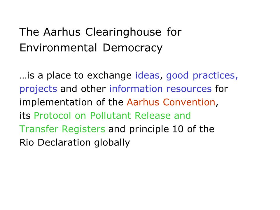 The Aarhus Clearinghouse for Environmental Democracy …is a place to exchange ideas, good practices, projects and other information resources for implementation of the Aarhus Convention, its Protocol on Pollutant Release and Transfer Registers and principle 10 of the Rio Declaration globally
