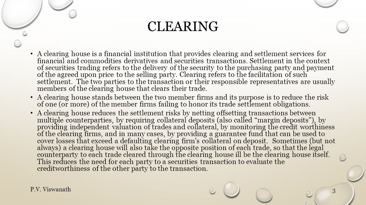 CLEARING A clearing house is a financial institution that provides clearing and settlement services for financial and commodities derivatives and secu