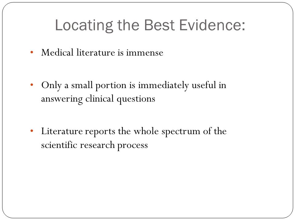 Locating the Best Evidence: Medical literature is immense Only a small portion is immediately useful in answering clinical questions Literature reports the whole spectrum of the scientific research process
