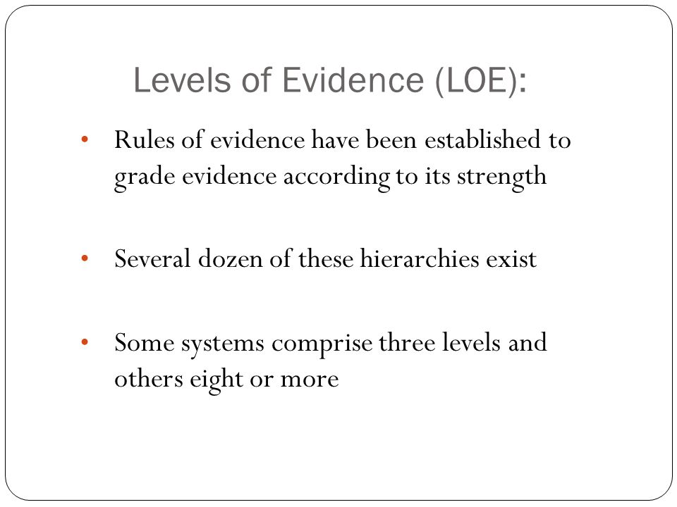 Levels of Evidence (LOE): Rules of evidence have been established to grade evidence according to its strength Several dozen of these hierarchies exist Some systems comprise three levels and others eight or more