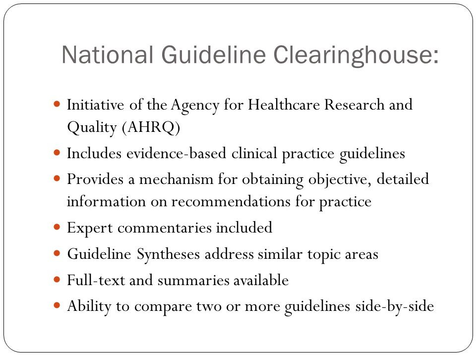 National Guideline Clearinghouse: Initiative of the Agency for Healthcare Research and Quality (AHRQ) Includes evidence-based clinical practice guidelines Provides a mechanism for obtaining objective, detailed information on recommendations for practice Expert commentaries included Guideline Syntheses address similar topic areas Full-text and summaries available Ability to compare two or more guidelines side-by-side