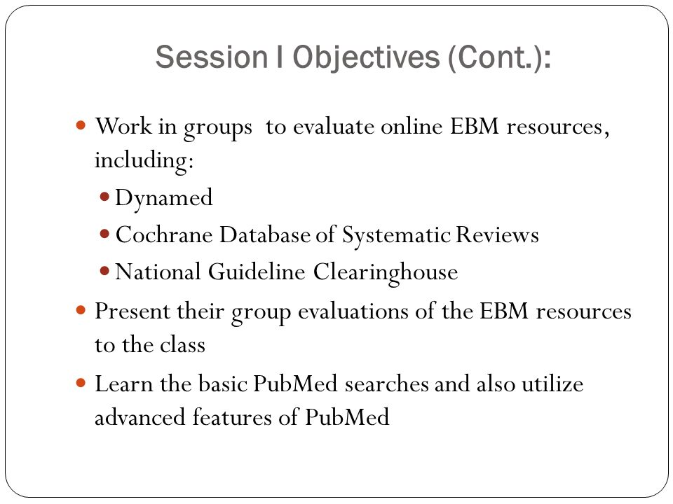 Session I Objectives (Cont.): Work in groups to evaluate online EBM resources, including: Dynamed Cochrane Database of Systematic Reviews National Guideline Clearinghouse Present their group evaluations of the EBM resources to the class Learn the basic PubMed searches and also utilize advanced features of PubMed