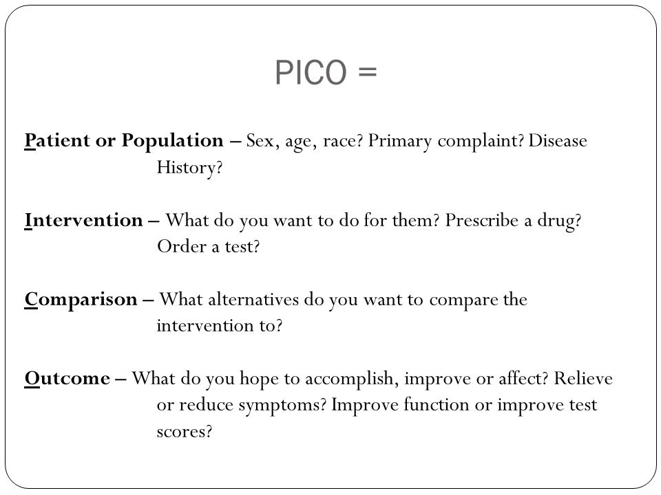 PICO = Patient or Population – Sex, age, race? Primary complaint? Disease History? Intervention – What do you want to do for them? Prescribe a drug? O