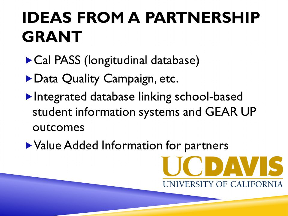 IDEAS FROM A PARTNERSHIP GRANT  Cal PASS (longitudinal database)  Data Quality Campaign, etc.  Integrated database linking school-based student inf