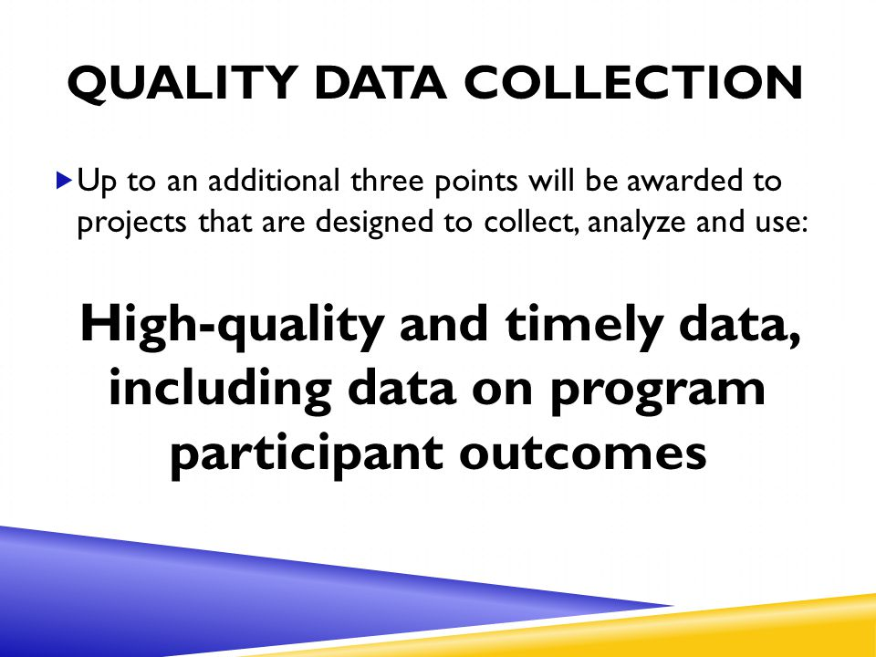QUALITY DATA COLLECTION  Up to an additional three points will be awarded to projects that are designed to collect, analyze and use: High-quality and