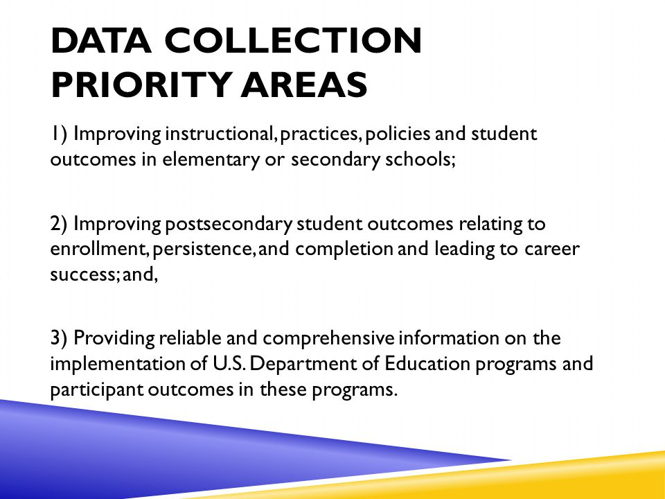 DATA COLLECTION PRIORITY AREAS 1) Improving instructional, practices, policies and student outcomes in elementary or secondary schools; 2) Improving postsecondary student outcomes relating to enrollment, persistence, and completion and leading to career success; and, 3) Providing reliable and comprehensive information on the implementation of U.S.