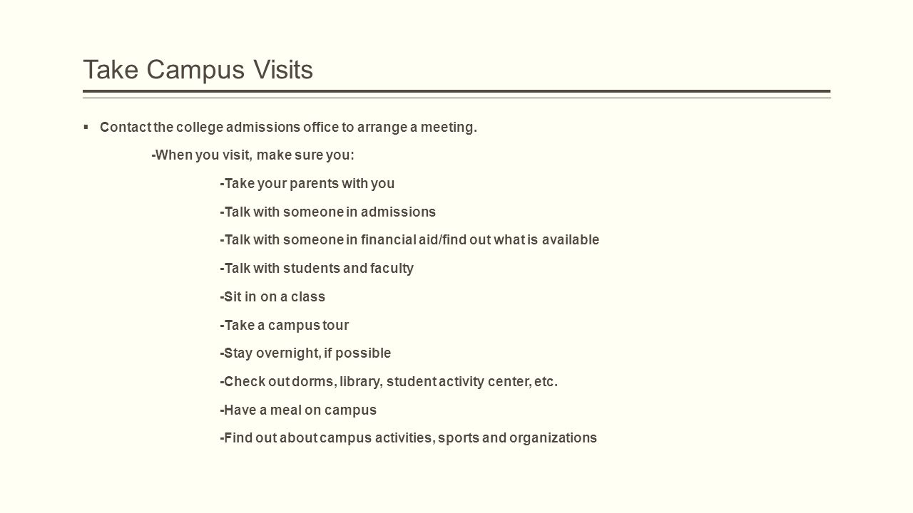 Take Campus Visits  Contact the college admissions office to arrange a meeting.