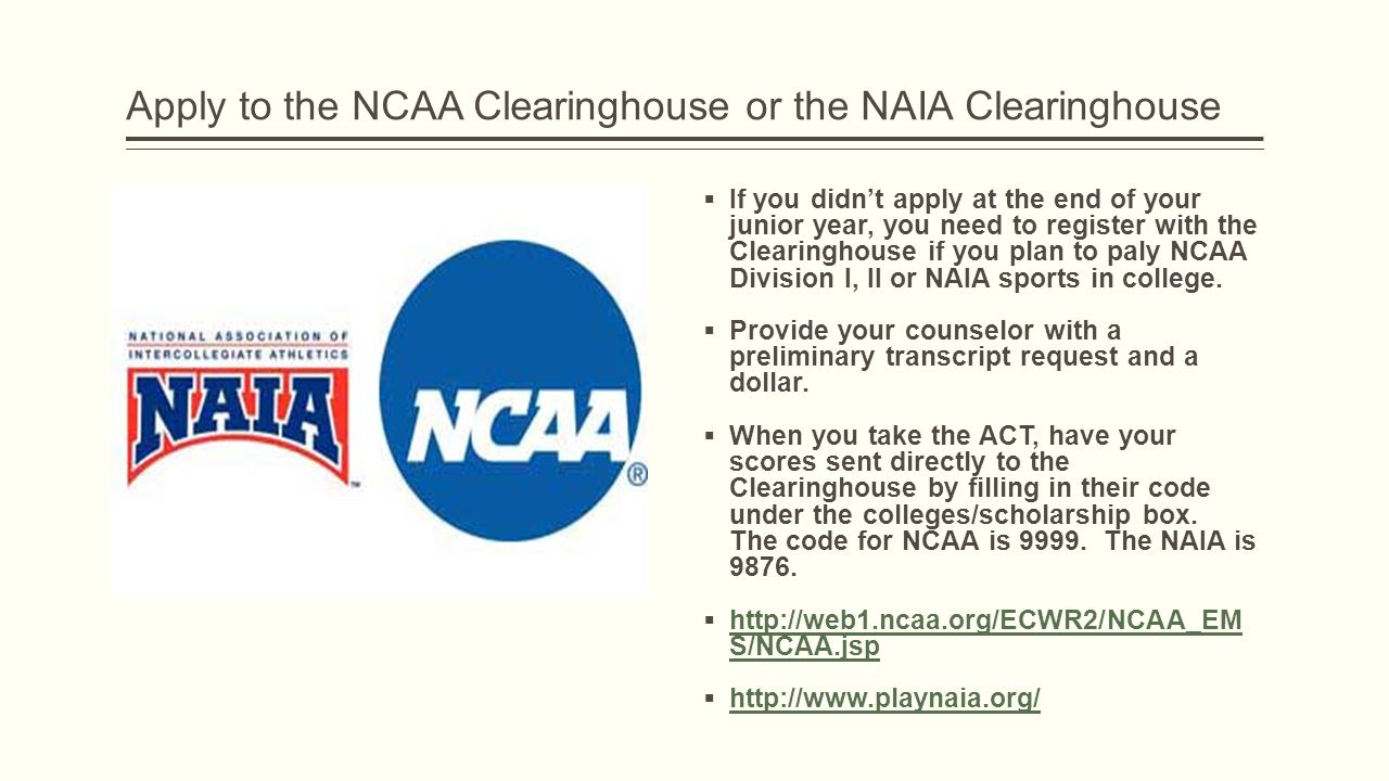 Apply to the NCAA Clearinghouse or the NAIA Clearinghouse  If you didn't apply at the end of your junior year, you need to register with the Clearinghouse if you plan to paly NCAA Division I, II or NAIA sports in college.