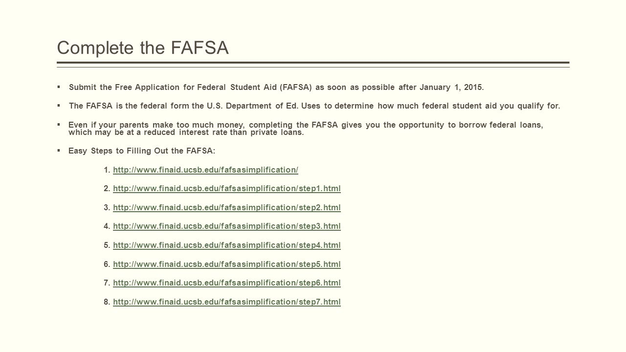 Complete the FAFSA  Submit the Free Application for Federal Student Aid (FAFSA) as soon as possible after January 1, 2015.  The FAFSA is the federal