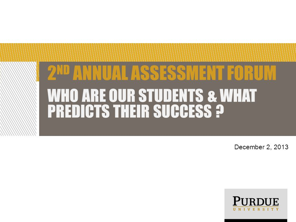 2 ND ANNUAL ASSESSMENT FORUM WHO ARE OUR STUDENTS & WHAT PREDICTS THEIR SUCCESS December 2, 2013