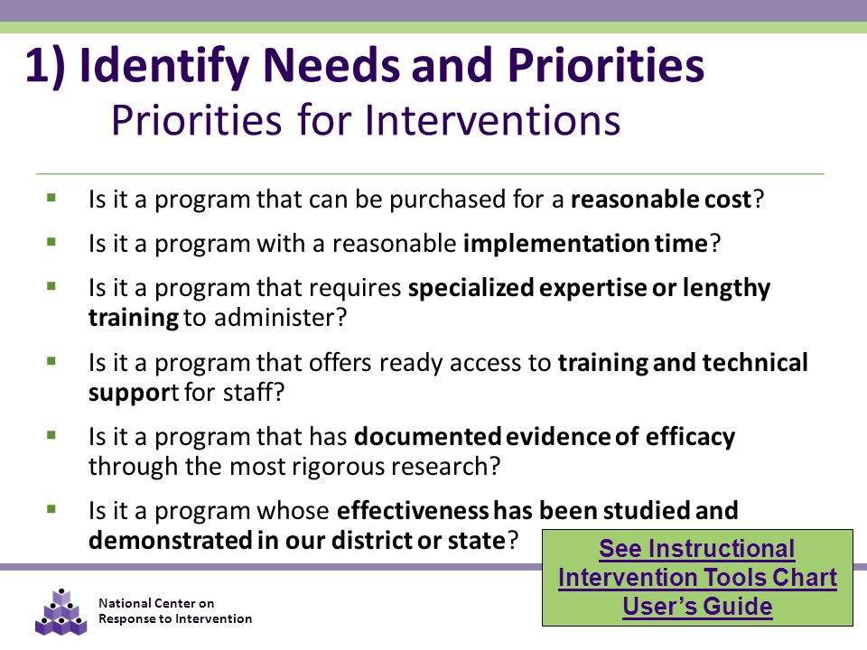 National Center on Response to Intervention 1) Identify Needs and Priorities Priorities for Interventions  Is it a program that can be purchased for a reasonable cost.