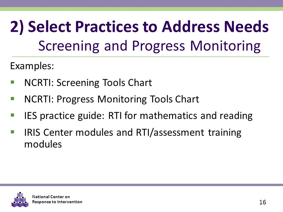 National Center on Response to Intervention 2) Select Practices to Address Needs Screening and Progress Monitoring Examples:  NCRTI: Screening Tools Chart  NCRTI: Progress Monitoring Tools Chart  IES practice guide: RTI for mathematics and reading  IRIS Center modules and RTI/assessment training modules 16