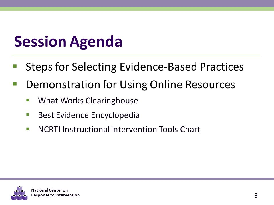 National Center on Response to Intervention Session Agenda  Steps for Selecting Evidence-Based Practices  Demonstration for Using Online Resources  What Works Clearinghouse  Best Evidence Encyclopedia  NCRTI Instructional Intervention Tools Chart 3