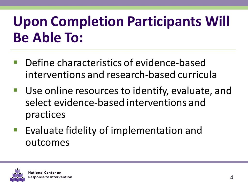 National Center on Response to Intervention 4) Implement Practices Monitoring Fidelity Logs, lesson plans, and student work  Allows for evaluation of what was done Content covered Student progress  Less information about: Delivery Dosage Adherence to scripts (if applicable)