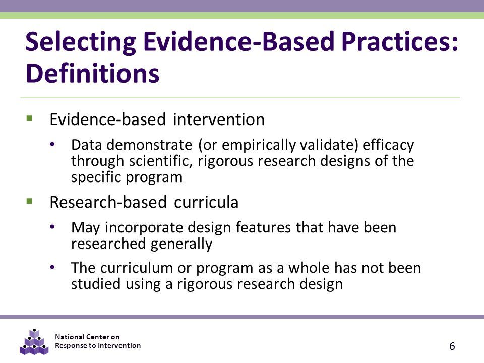 National Center on Response to Intervention Selecting Evidence-Based Practices: Definitions 6  Evidence-based intervention Data demonstrate (or empirically validate) efficacy through scientific, rigorous research designs of the specific program  Research-based curricula May incorporate design features that have been researched generally The curriculum or program as a whole has not been studied using a rigorous research design