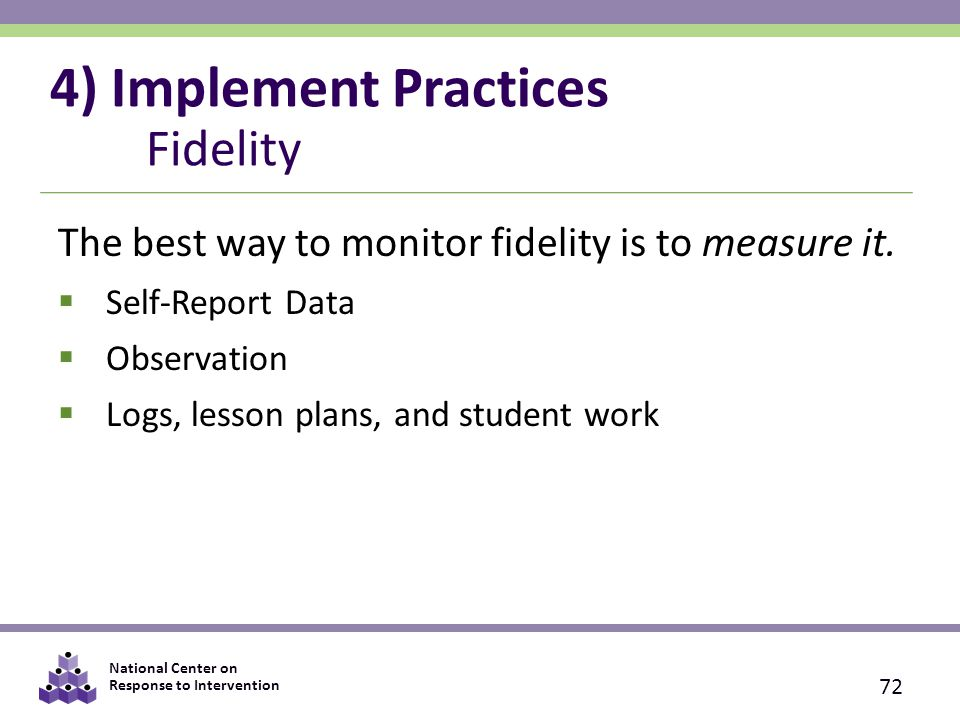 National Center on Response to Intervention 4) Implement Practices Fidelity The best way to monitor fidelity is to measure it.