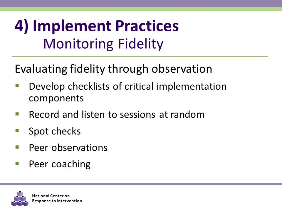 National Center on Response to Intervention 4) Implement Practices Monitoring Fidelity Evaluating fidelity through observation  Develop checklists of critical implementation components  Record and listen to sessions at random  Spot checks  Peer observations  Peer coaching