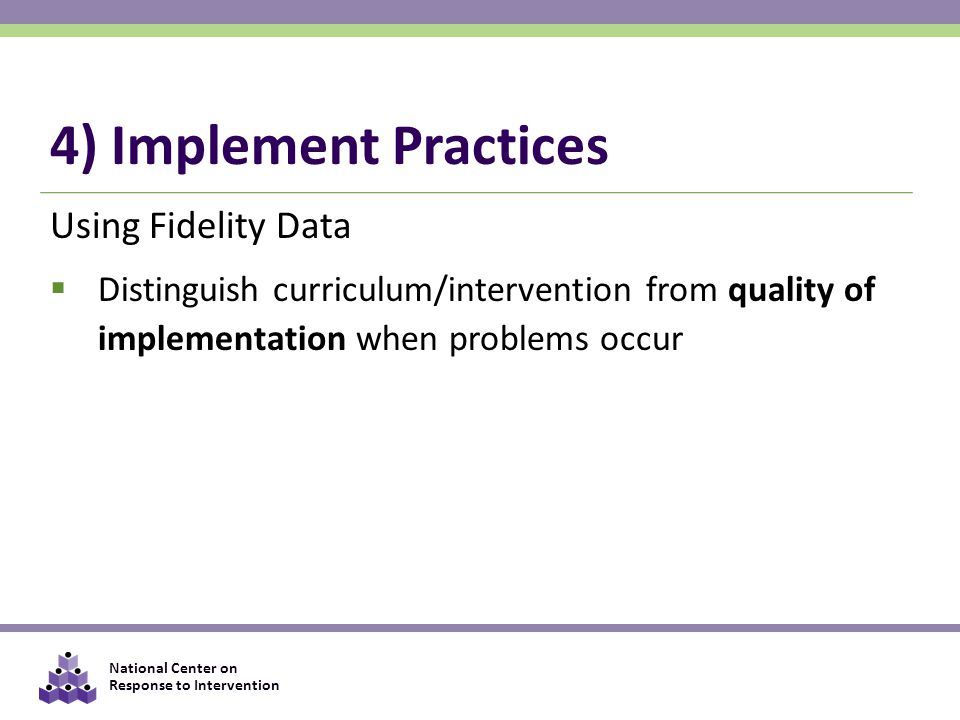National Center on Response to Intervention 4) Implement Practices Using Fidelity Data  Distinguish curriculum/intervention from quality of implementation when problems occur