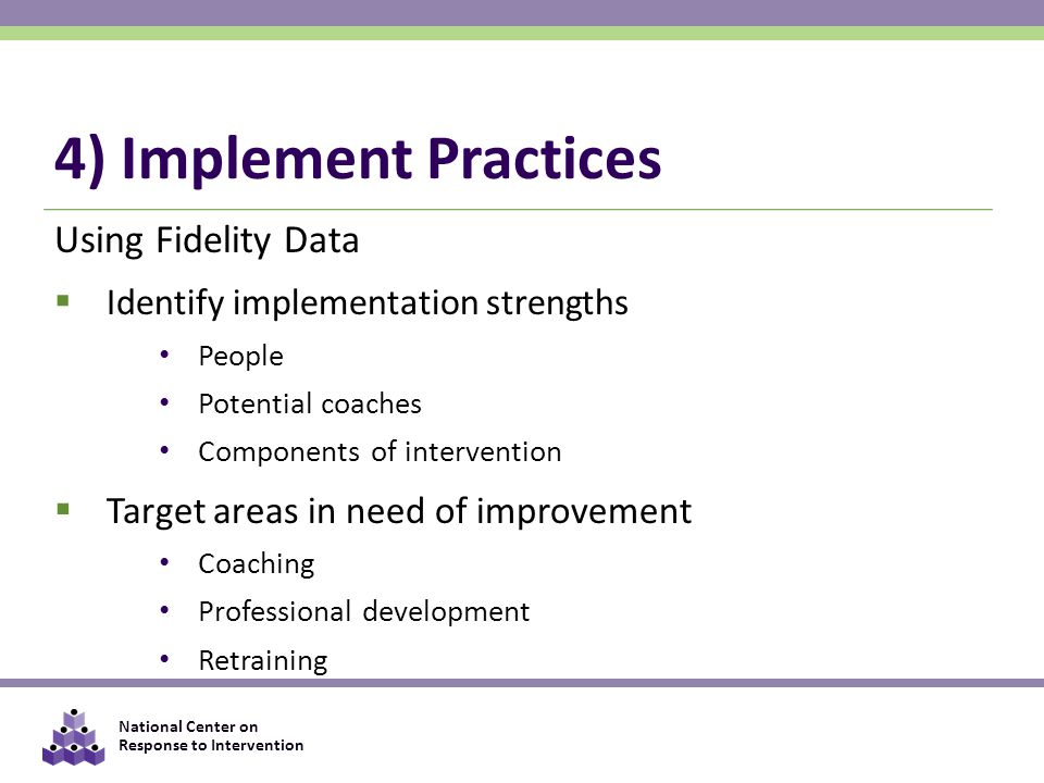 National Center on Response to Intervention 4) Implement Practices Using Fidelity Data  Identify implementation strengths People Potential coaches Components of intervention  Target areas in need of improvement Coaching Professional development Retraining