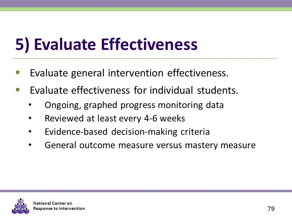 National Center on Response to Intervention 5) Evaluate Effectiveness  Evaluate general intervention effectiveness.