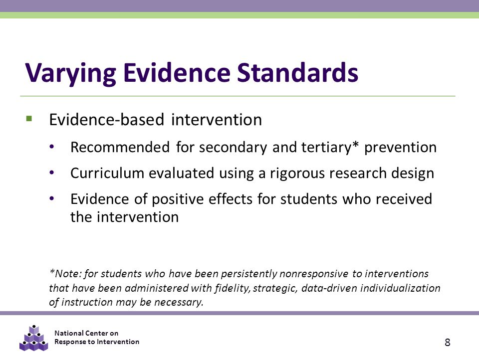 National Center on Response to Intervention Varying Evidence Standards  Evidence-based intervention Recommended for secondary and tertiary* prevention Curriculum evaluated using a rigorous research design Evidence of positive effects for students who received the intervention *Note: for students who have been persistently nonresponsive to interventions that have been administered with fidelity, strategic, data-driven individualization of instruction may be necessary.