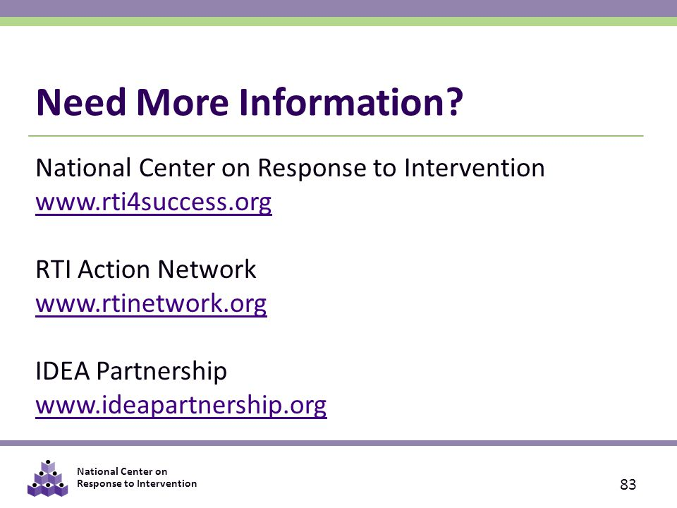 National Center on Response to Intervention 83 National Center on Response to Intervention www.rti4success.org RTI Action Network www.rtinetwork.org IDEA Partnership www.ideapartnership.org Need More Information