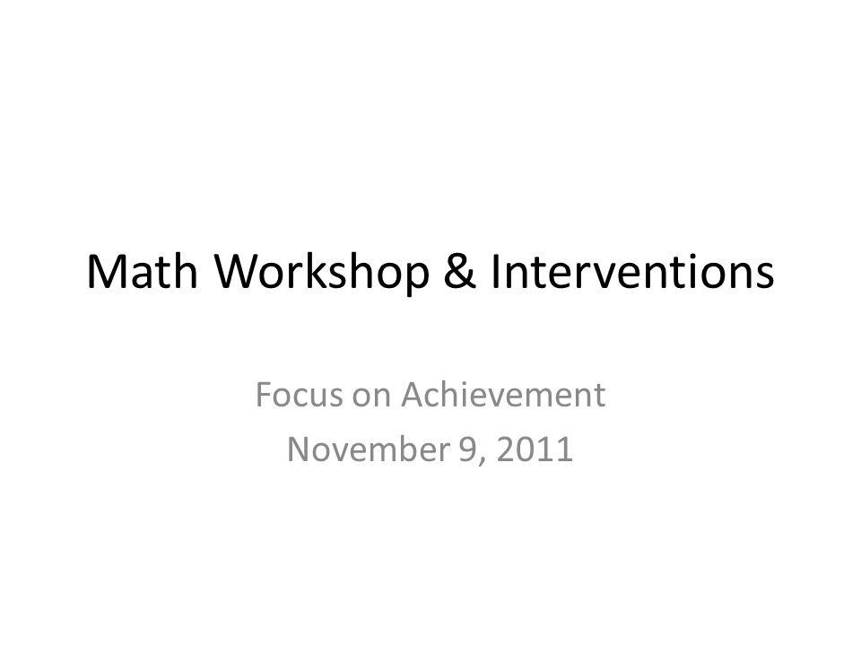 Math Workshop & Interventions Focus on Achievement November 9, 2011