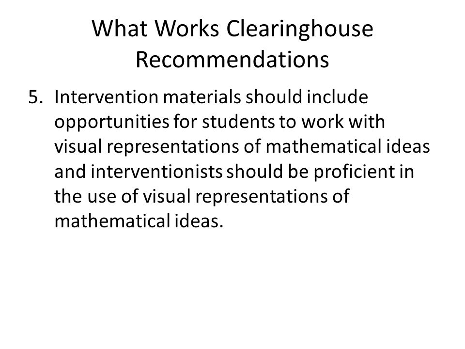 What Works Clearinghouse Recommendations 5.Intervention materials should include opportunities for students to work with visual representations of mathematical ideas and interventionists should be proficient in the use of visual representations of mathematical ideas.