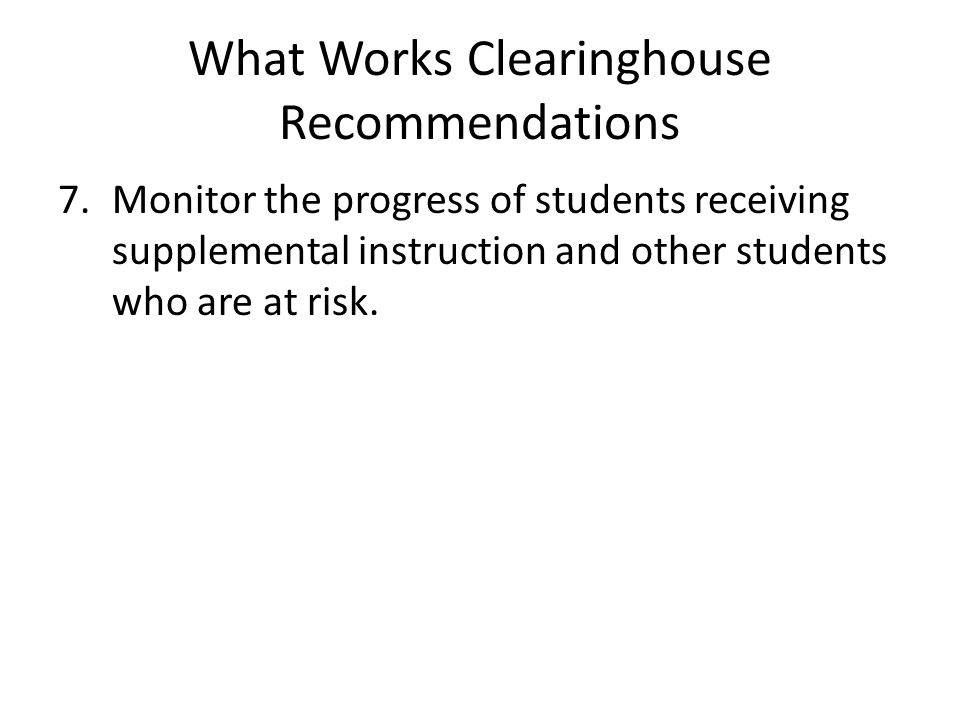 What Works Clearinghouse Recommendations 7.Monitor the progress of students receiving supplemental instruction and other students who are at risk.