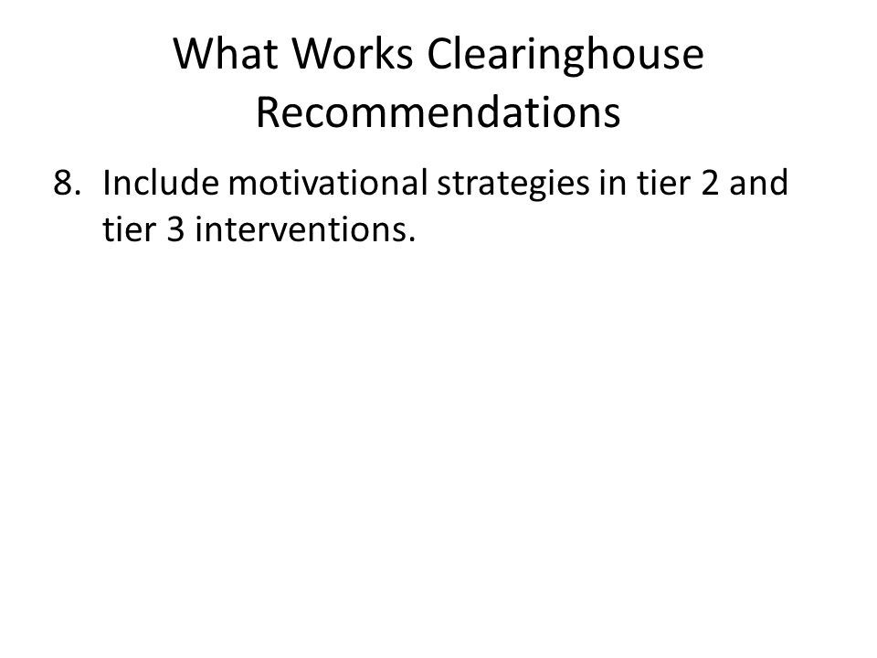 What Works Clearinghouse Recommendations 8.Include motivational strategies in tier 2 and tier 3 interventions.