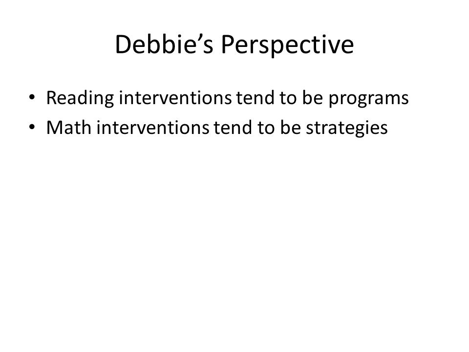 Debbie's Perspective Reading interventions tend to be programs Math interventions tend to be strategies