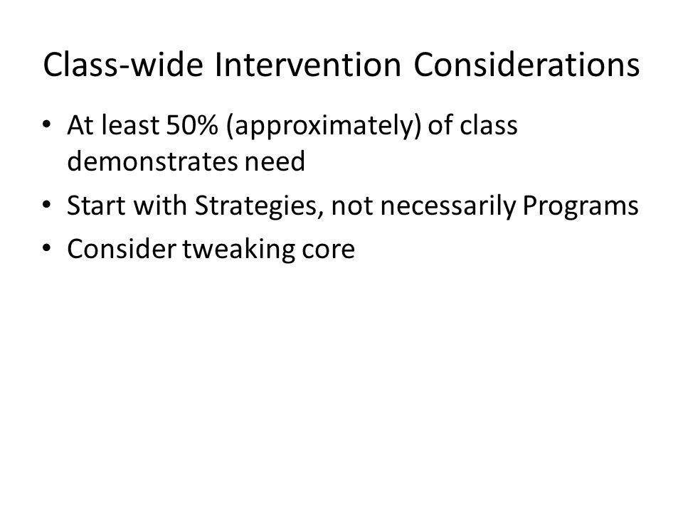 Class-wide Intervention Considerations At least 50% (approximately) of class demonstrates need Start with Strategies, not necessarily Programs Consider tweaking core