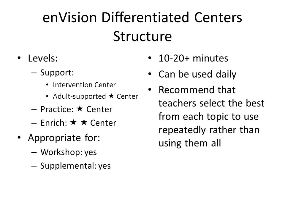 enVision Differentiated Centers Structure Levels: – Support: Intervention Center Adult-supported  Center – Practice:  Center – Enrich:   Center Appropriate for: – Workshop: yes – Supplemental: yes 10-20+ minutes Can be used daily Recommend that teachers select the best from each topic to use repeatedly rather than using them all