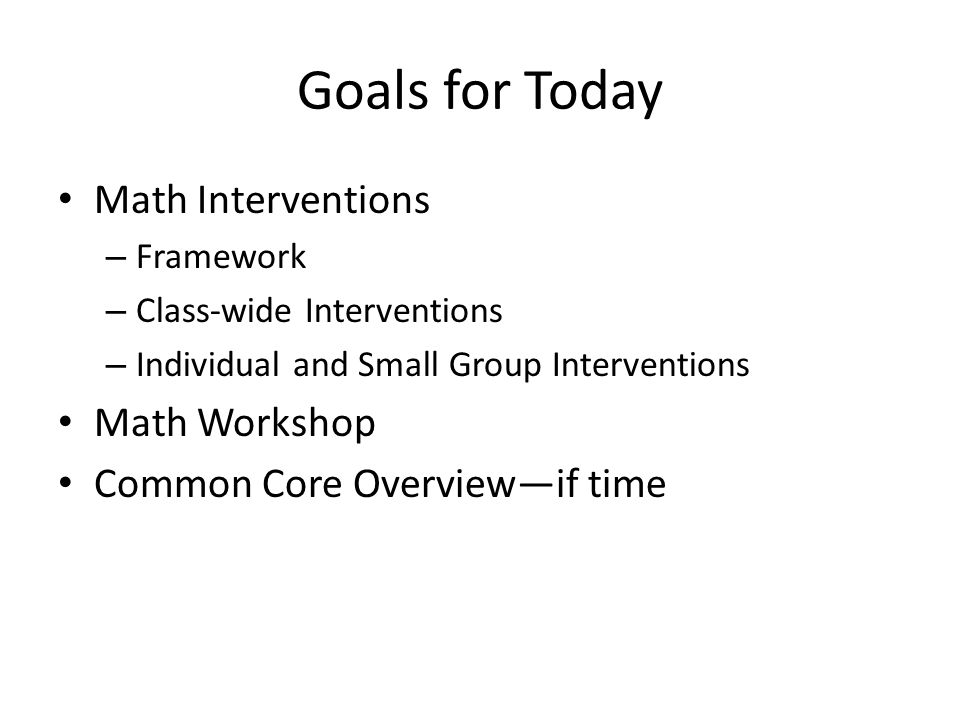 Math Interventions What Works Clearinghouse Assisting Students Struggling with Mathematics: Response to Intervention (RtI) for Elementary and Middle Schools April 2009 8 recommendations – Assessment – Intervention materials – Intervention content You have a portion of the report (see inside cover for url for full report)