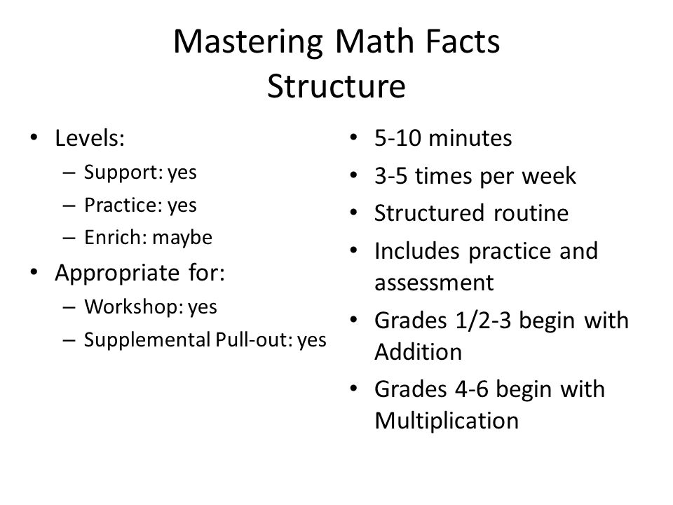 Mastering Math Facts Structure Levels: – Support: yes – Practice: yes – Enrich: maybe Appropriate for: – Workshop: yes – Supplemental Pull-out: yes 5-10 minutes 3-5 times per week Structured routine Includes practice and assessment Grades 1/2-3 begin with Addition Grades 4-6 begin with Multiplication