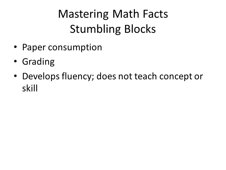 Mastering Math Facts Stumbling Blocks Paper consumption Grading Develops fluency; does not teach concept or skill
